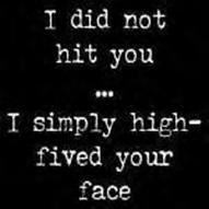 I did not hit you ... I simply high-fived your face